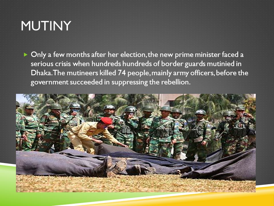 MUTINY  Only a few months after her election, the new prime minister faced a serious crisis when hundreds hundreds of border guards mutinied in Dhaka.