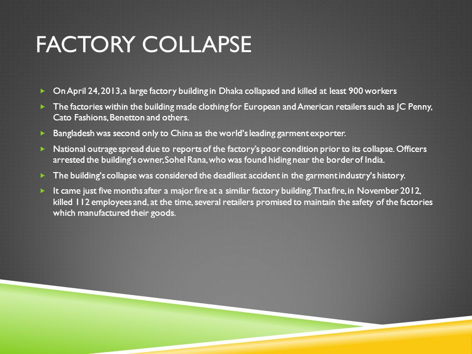 FACTORY COLLAPSE  On April 24, 2013, a large factory building in Dhaka collapsed and killed at least 900 workers  The factories within the building made clothing for European and American retailers such as JC Penny, Cato Fashions, Benetton and others.