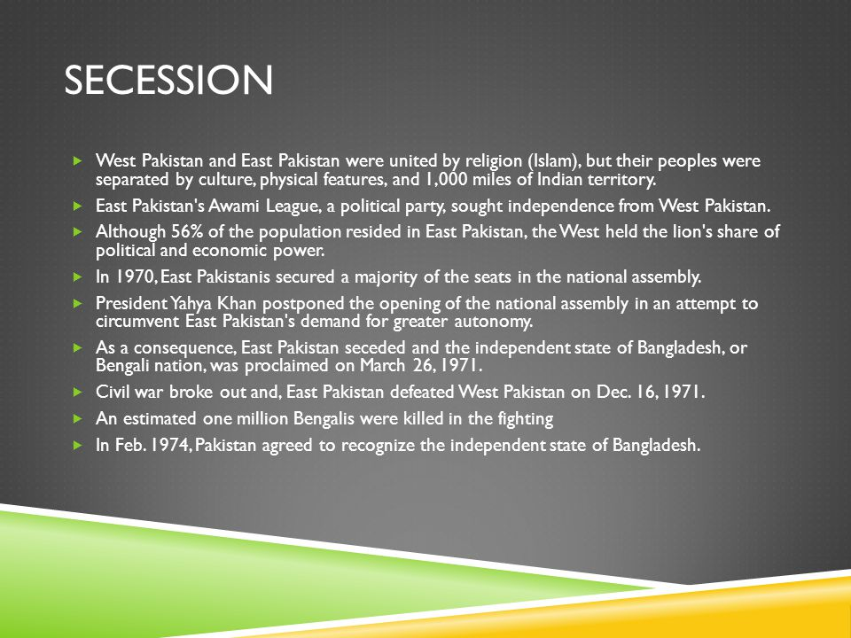SECESSION  West Pakistan and East Pakistan were united by religion (Islam), but their peoples were separated by culture, physical features, and 1,000 miles of Indian territory.