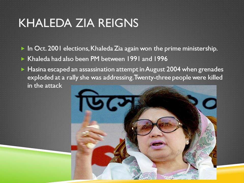 KHALEDA ZIA REIGNS  In Oct. 2001 elections, Khaleda Zia again won the prime ministership.