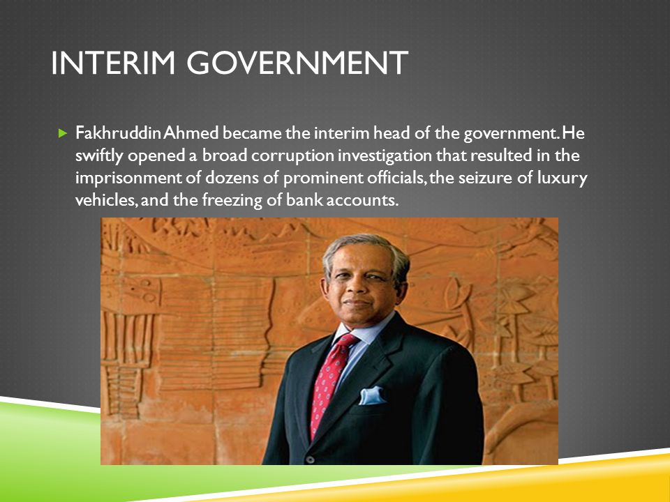 INTERIM GOVERNMENT  Fakhruddin Ahmed became the interim head of the government.