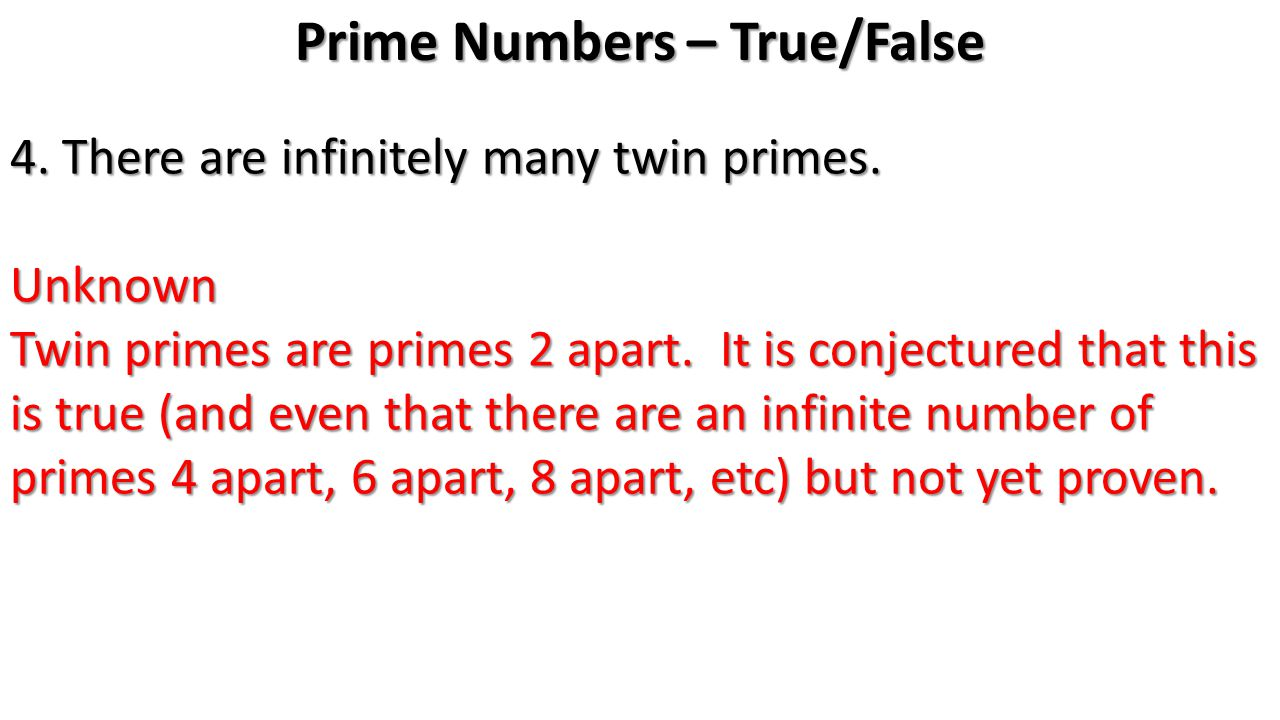 Prime Numbers – True/False 4. There are infinitely many twin primes.