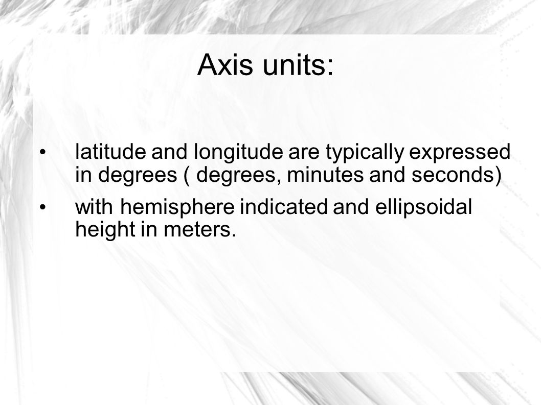 Axis units: latitude and longitude are typically expressed in degrees ( degrees, minutes and seconds) with hemisphere indicated and ellipsoidal height in meters.