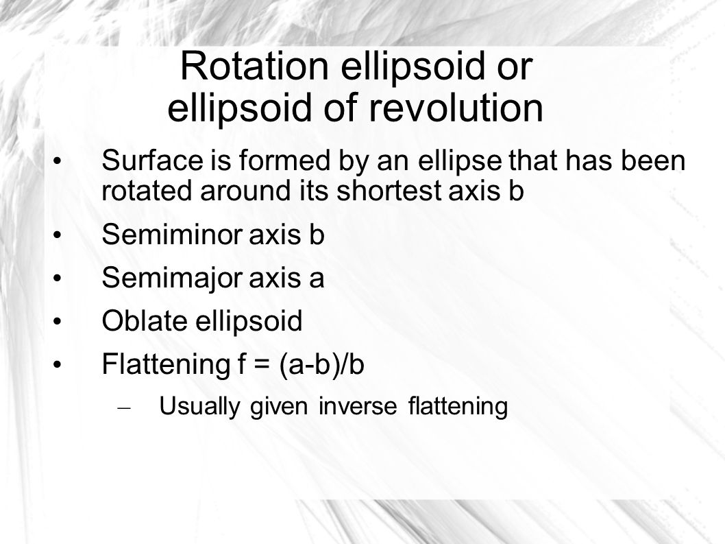 Rotation ellipsoid or ellipsoid of revolution Surface is formed by an ellipse that has been rotated around its shortest axis b Semiminor axis b Semimajor axis a Oblate ellipsoid Flattening f = (a-b)/b – Usually given inverse flattening