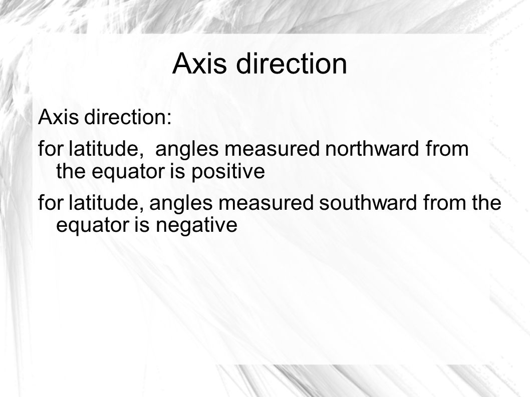 Axis direction Axis direction: for latitude, angles measured northward from the equator is positive for latitude, angles measured southward from the equator is negative
