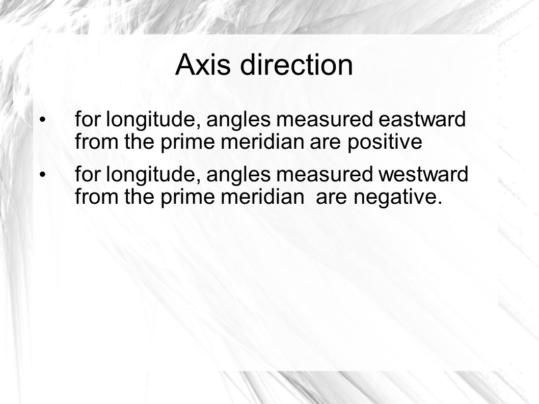 Axis direction for longitude, angles measured eastward from the prime meridian are positive for longitude, angles measured westward from the prime meridian are negative.