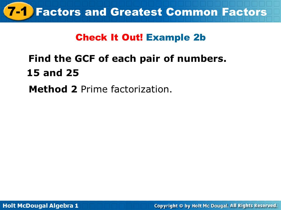Holt McDougal Algebra 1 7-1 Factors and Greatest Common Factors Steps to find the GCF of monomials with variables 1.Write the prime factorization of each coefficient 2.Write all powers of variables as products.