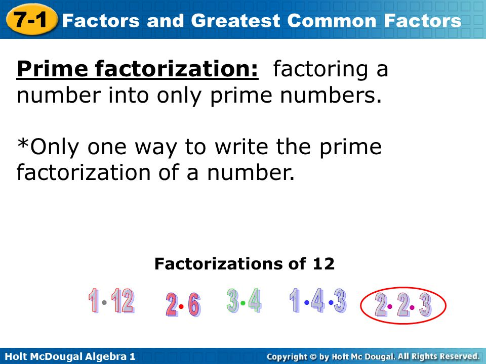 Holt McDougal Algebra 1 7-1 Factors and Greatest Common Factors Example 1: Writing Prime Factorizations Write the prime factorization of 98 and 25.
