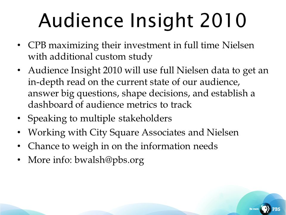 Audience Insight 2010 CPB maximizing their investment in full time Nielsen with additional custom study Audience Insight 2010 will use full Nielsen data to get an in-depth read on the current state of our audience, answer big questions, shape decisions, and establish a dashboard of audience metrics to track Speaking to multiple stakeholders Working with City Square Associates and Nielsen Chance to weigh in on the information needs More info: bwalsh@pbs.org