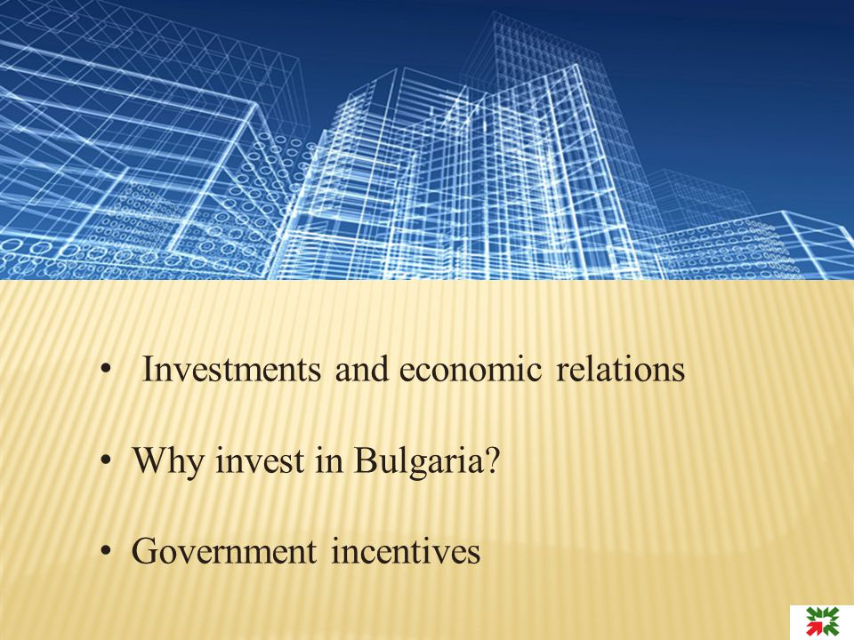 Investments and economic relations Why invest in Bulgaria? Government incentives