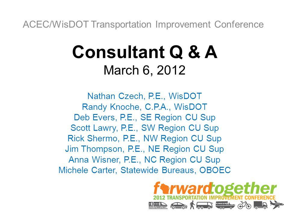 Consultant Q & A March 6, 2012 Nathan Czech, P.E., WisDOT Randy Knoche, C.P.A., WisDOT Deb Evers, P.E., SE Region CU Sup Scott Lawry, P.E., SW Region