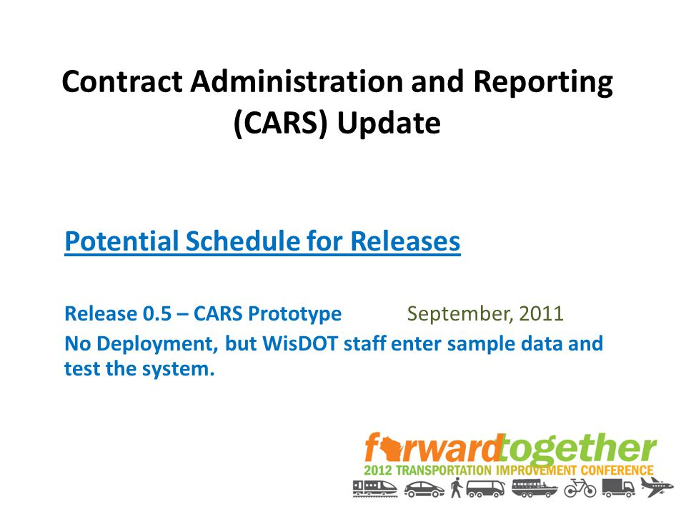 Contract Administration and Reporting (CARS) Update Potential Schedule for Releases Release 0.5 – CARS PrototypeSeptember, 2011 No Deployment, but Wis