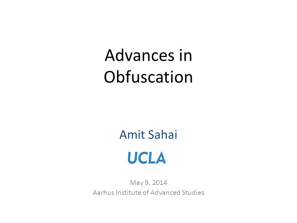 Amit Sahai May 9, 2014 Aarhus Institute of Advanced Studies Advances in Obfuscation