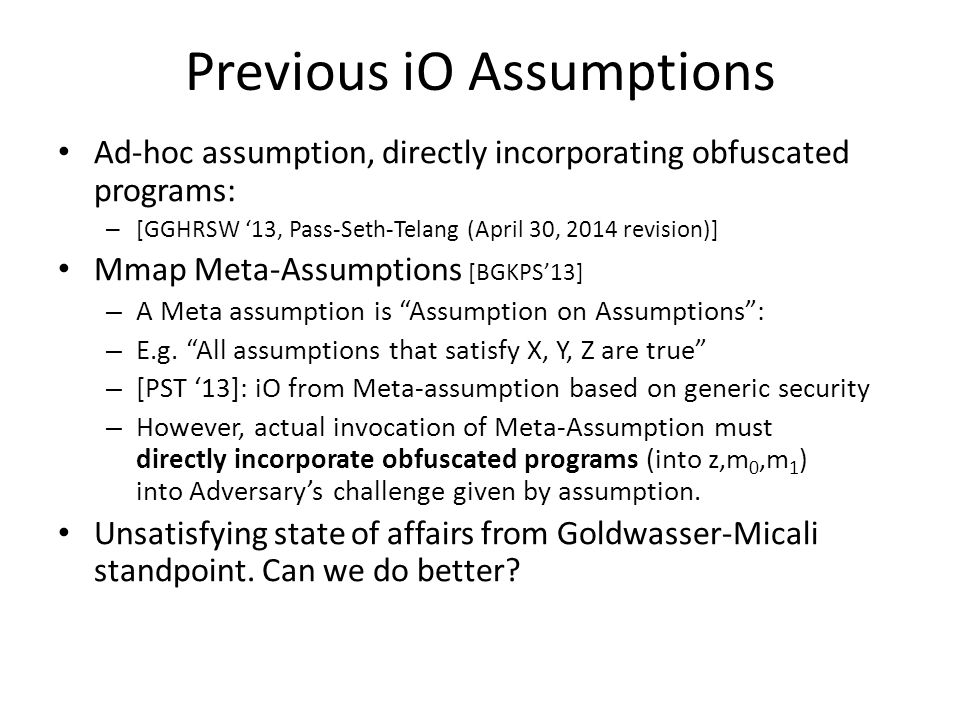 Previous iO Assumptions Ad-hoc assumption, directly incorporating obfuscated programs: – [GGHRSW '13, Pass-Seth-Telang (April 30, 2014 revision)] Mmap Meta-Assumptions [BGKPS'13] – A Meta assumption is Assumption on Assumptions : – E.g.
