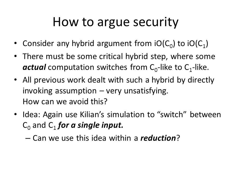 How to argue security Consider any hybrid argument from iO(C 0 ) to iO(C 1 ) There must be some critical hybrid step, where some actual computation sw