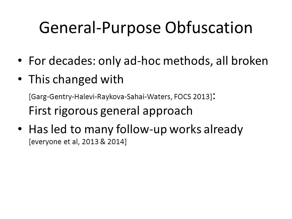 General-Purpose Obfuscation For decades: only ad-hoc methods, all broken This changed with [Garg-Gentry-Halevi-Raykova-Sahai-Waters, FOCS 2013] : Firs