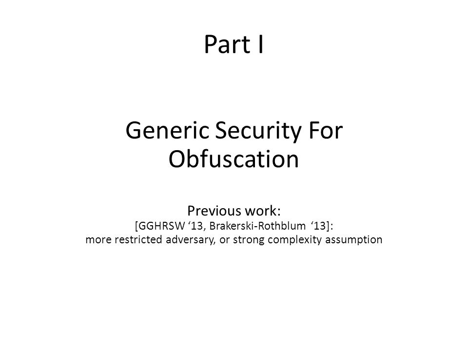 Part I Generic Security For Obfuscation Previous work: [GGHRSW '13, Brakerski-Rothblum '13]: more restricted adversary, or strong complexity assumption