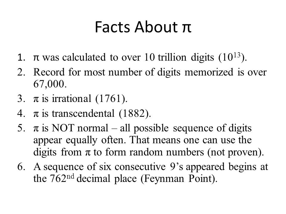 Facts About π 1.π was calculated to over 10 trillion digits (10 13 ). 2.Record for most number of digits memorized is over 67,000. 3.π is irrational (
