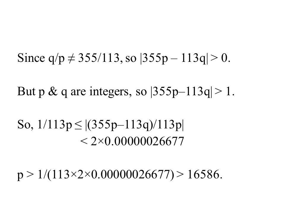 Since q/p ≠ 355/113, so  355p – 113q  > 0.But p & q are integers, so  355p–113q  > 1.