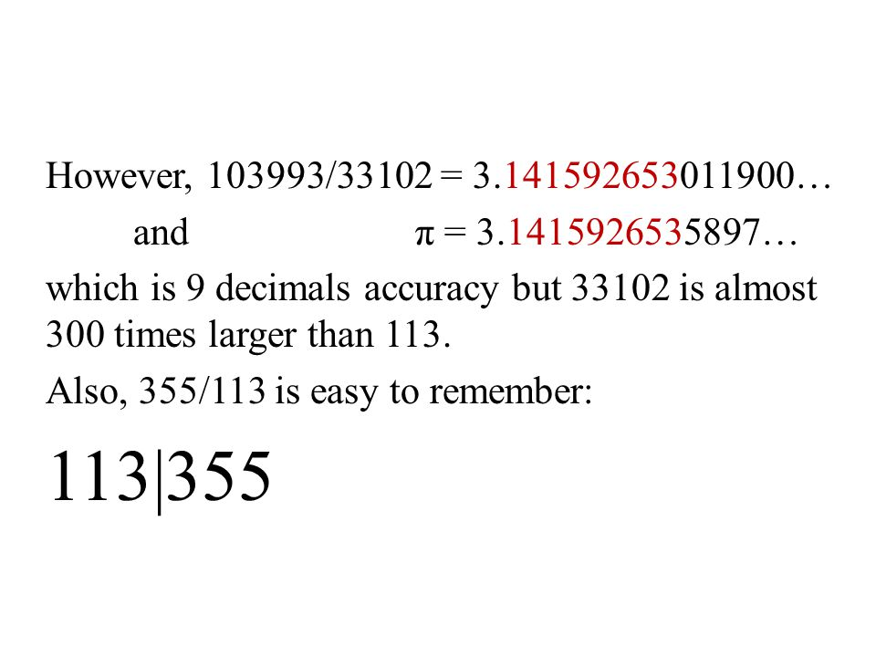 However, 103993/33102 = 3.141592653011900… and π = 3.1415926535897… which is 9 decimals accuracy but 33102 is almost 300 times larger than 113. Also,