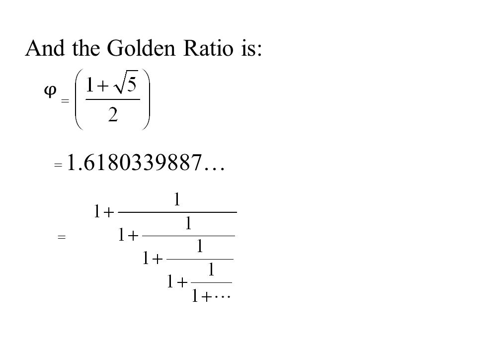 And the Golden Ratio is: = = 1.6180339887… =