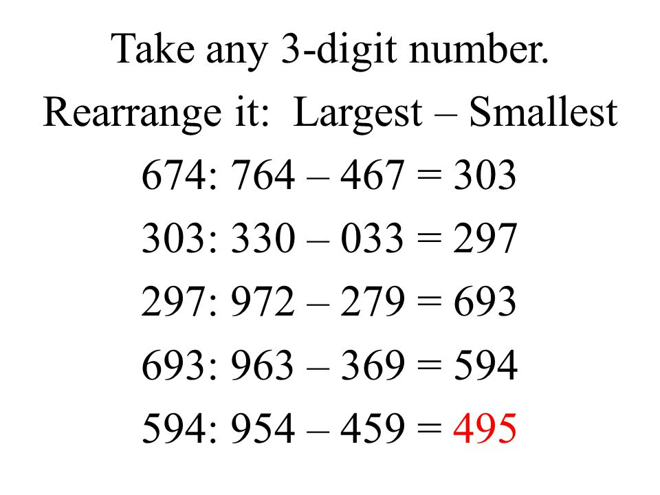 Take any 3-digit number. Rearrange it: Largest – Smallest 674: 764 – 467 = 303 303: 330 – 033 = 297 297: 972 – 279 = 693 693: 963 – 369 = 594 594: 954