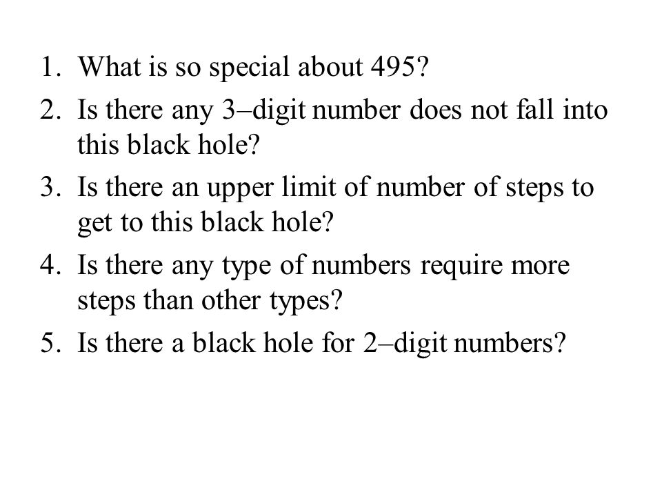 1.What is so special about 495? 2.Is there any 3–digit number does not fall into this black hole? 3.Is there an upper limit of number of steps to get
