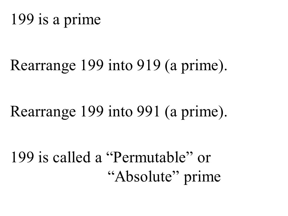 "199 is a prime Rearrange 199 into 919 (a prime). Rearrange 199 into 991 (a prime). 199 is called a ""Permutable"" or ""Absolute"" prime"