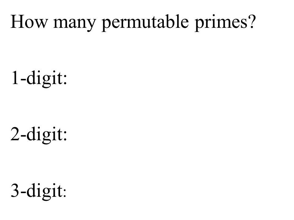 How many permutable primes? 1-digit: 2-digit: 3-digit :