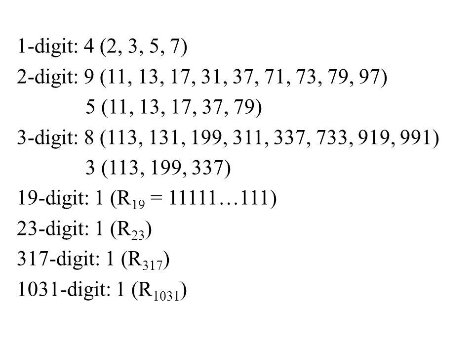 1-digit: 4 (2, 3, 5, 7) 2-digit: 9 (11, 13, 17, 31, 37, 71, 73, 79, 97) 5 (11, 13, 17, 37, 79) 3-digit: 8 (113, 131, 199, 311, 337, 733, 919, 991) 3 (113, 199, 337) 19-digit: 1 (R 19 = 11111…111) 23-digit: 1 (R 23 ) 317-digit: 1 (R 317 ) 1031-digit: 1 (R 1031 )