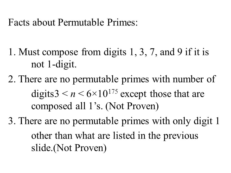 Facts about Permutable Primes: 1. Must compose from digits 1, 3, 7, and 9 if it is not 1-digit. 2. There are no permutable primes with number of digit