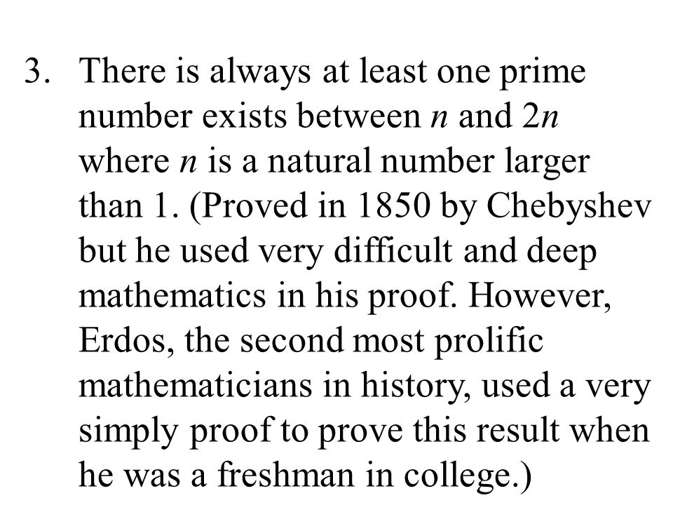 3.There is always at least one prime number exists between n and 2n where n is a natural number larger than 1. (Proved in 1850 by Chebyshev but he use