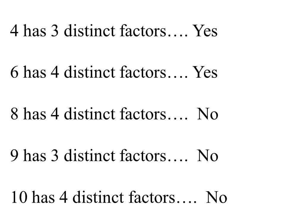 4 has 3 distinct factors….Yes 6 has 4 distinct factors….