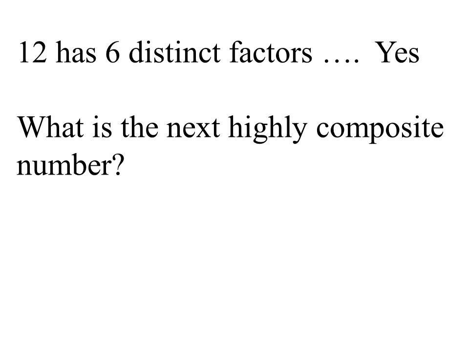 12 has 6 distinct factors …. Yes What is the next highly composite number?
