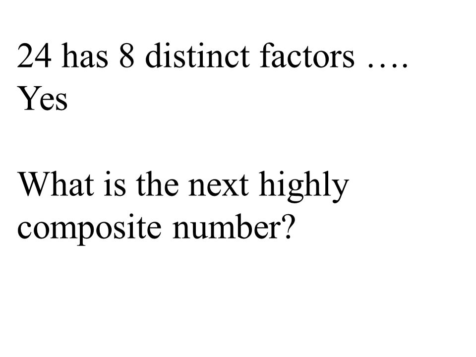 24 has 8 distinct factors …. Yes What is the next highly composite number?