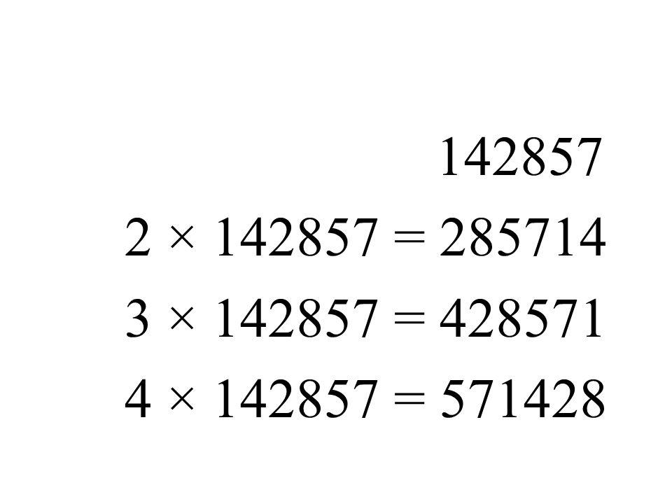 142857 2 × 142857 = 285714 3 × 142857 = 428571 4 × 142857 = 571428