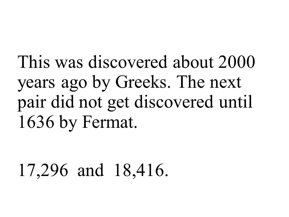 This was discovered about 2000 years ago by Greeks. The next pair did not get discovered until 1636 by Fermat. 17,296 and 18,416.