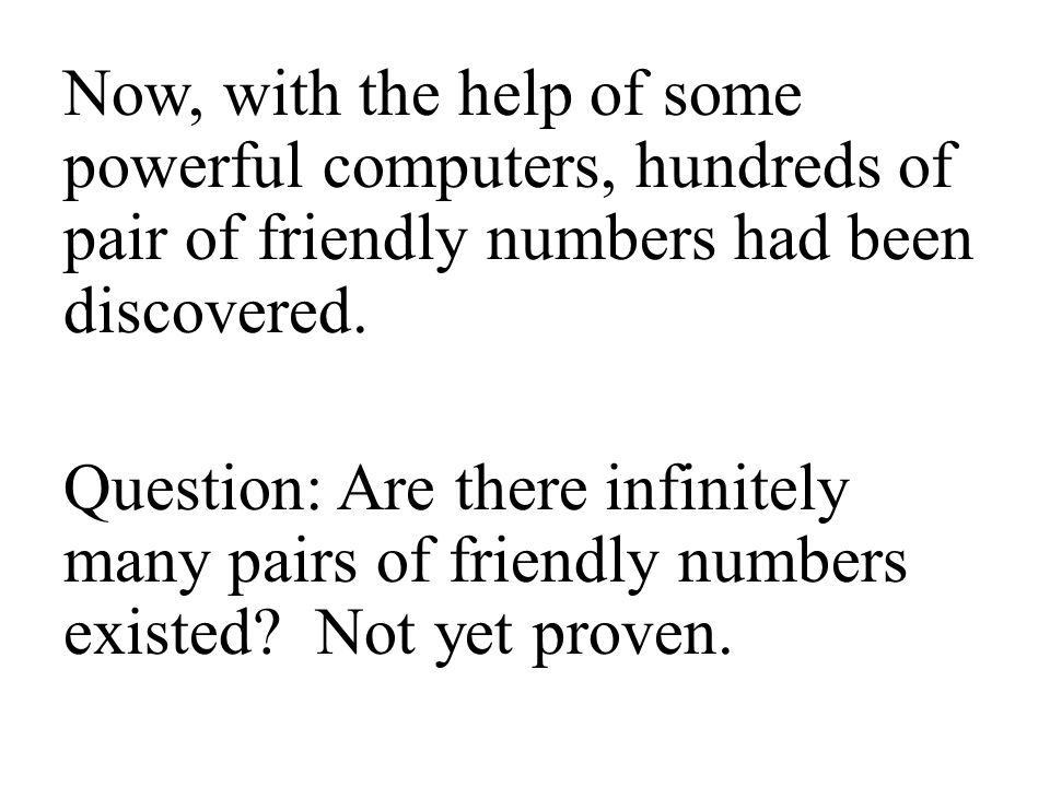 Now, with the help of some powerful computers, hundreds of pair of friendly numbers had been discovered. Question: Are there infinitely many pairs of