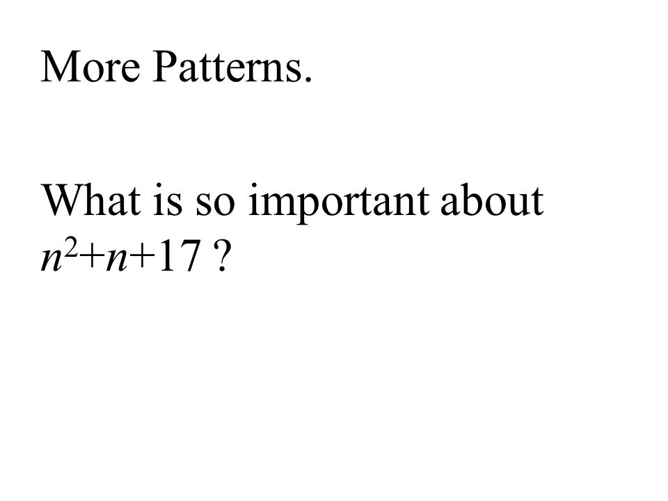 More Patterns. What is so important about n 2 +n+17 ?