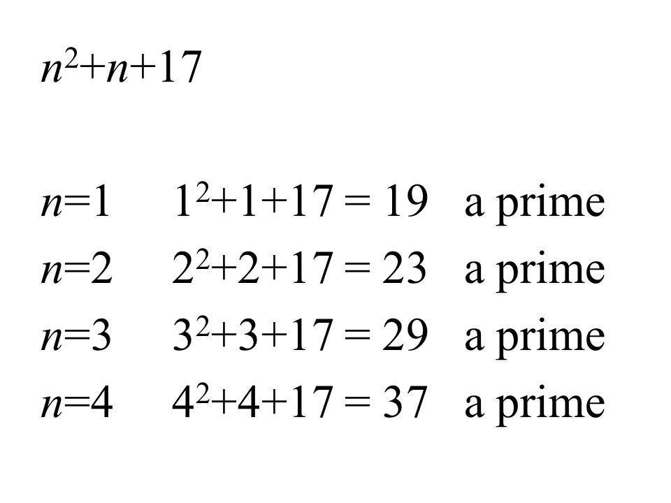 n 2 +n+17 n=1 1 2 +1+17 = 19 a prime n=2 2 2 +2+17 = 23 a prime n=3 3 2 +3+17 = 29 a prime n=4 4 2 +4+17 = 37 a prime