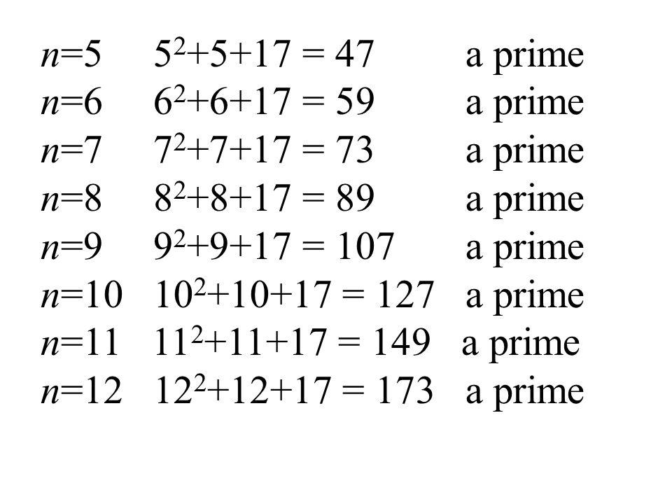 n=5 5 2 +5+17 = 47 a prime n=6 6 2 +6+17 = 59 a prime n=7 7 2 +7+17 = 73 a prime n=8 8 2 +8+17 = 89 a prime n=9 9 2 +9+17 = 107 a prime n=10 10 2 +10+17 = 127 a prime n=11 11 2 +11+17 = 149 a prime n=12 12 2 +12+17 = 173 a prime