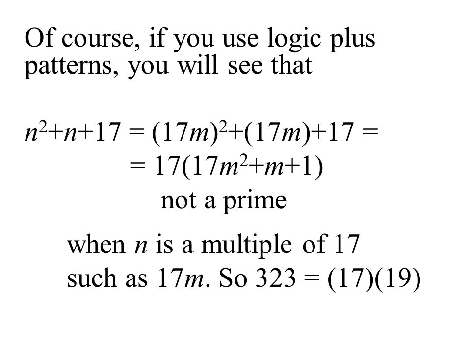 Of course, if you use logic plus patterns, you will see that n 2 +n+17 = (17m) 2 +(17m)+17 = = 17(17m 2 +m+1) not a prime when n is a multiple of 17 s
