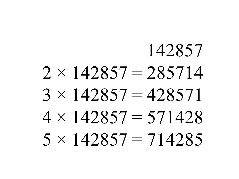142857 2 × 142857 = 285714 3 × 142857 = 428571 4 × 142857 = 571428 5 × 142857 = 714285