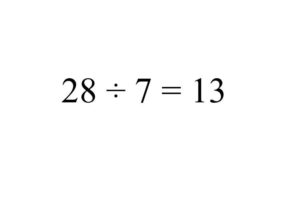 28 ÷ 7 = 13