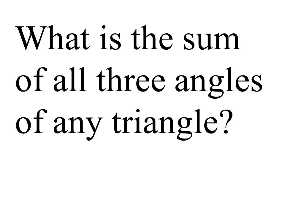 What is the sum of all three angles of any triangle?
