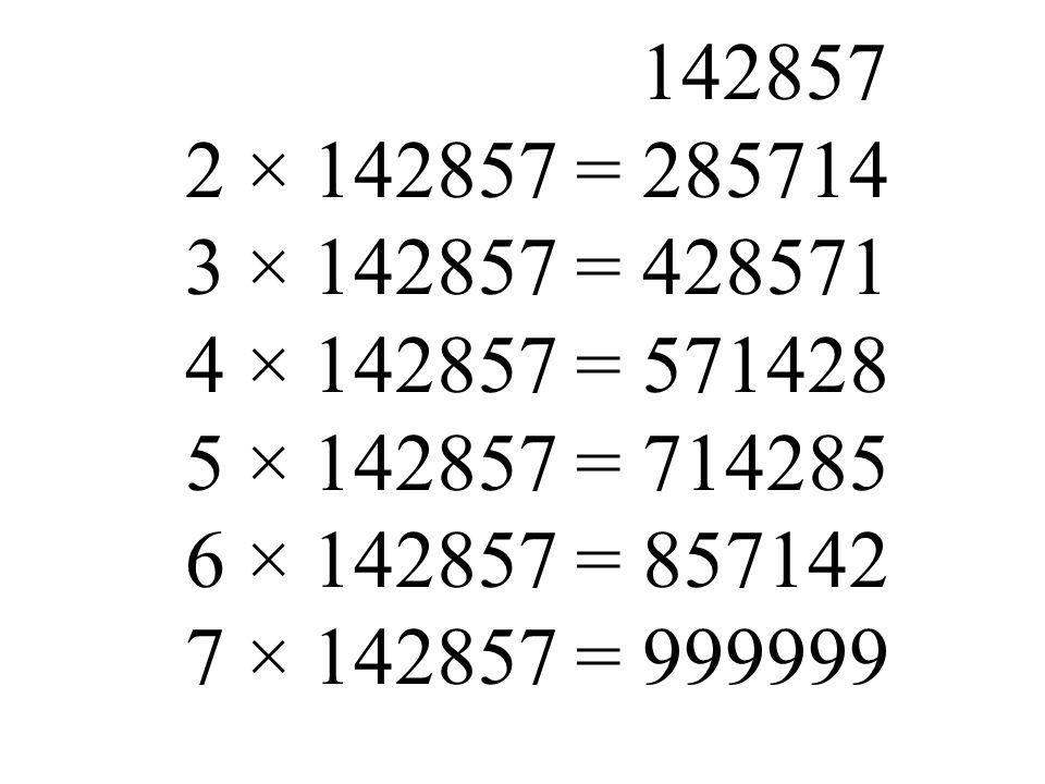 142857 2 × 142857 = 285714 3 × 142857 = 428571 4 × 142857 = 571428 5 × 142857 = 714285 6 × 142857 = 857142 7 × 142857 = 999999