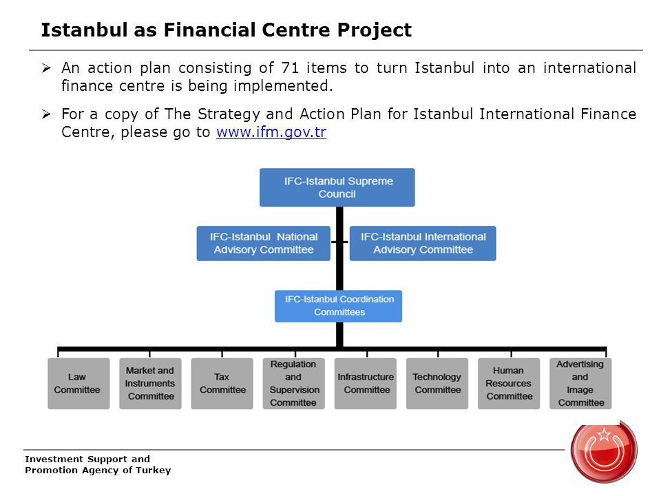 Investment Support and Promotion Agency of Turkey Istanbul as Financial Centre Project  An action plan consisting of 71 items to turn Istanbul into an international finance centre is being implemented.