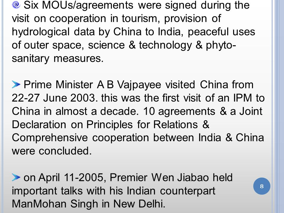 8 Six MOUs/agreements were signed during the visit on cooperation in tourism, provision of hydrological data by China to India, peaceful uses of outer space, science & technology & phyto- sanitary measures.