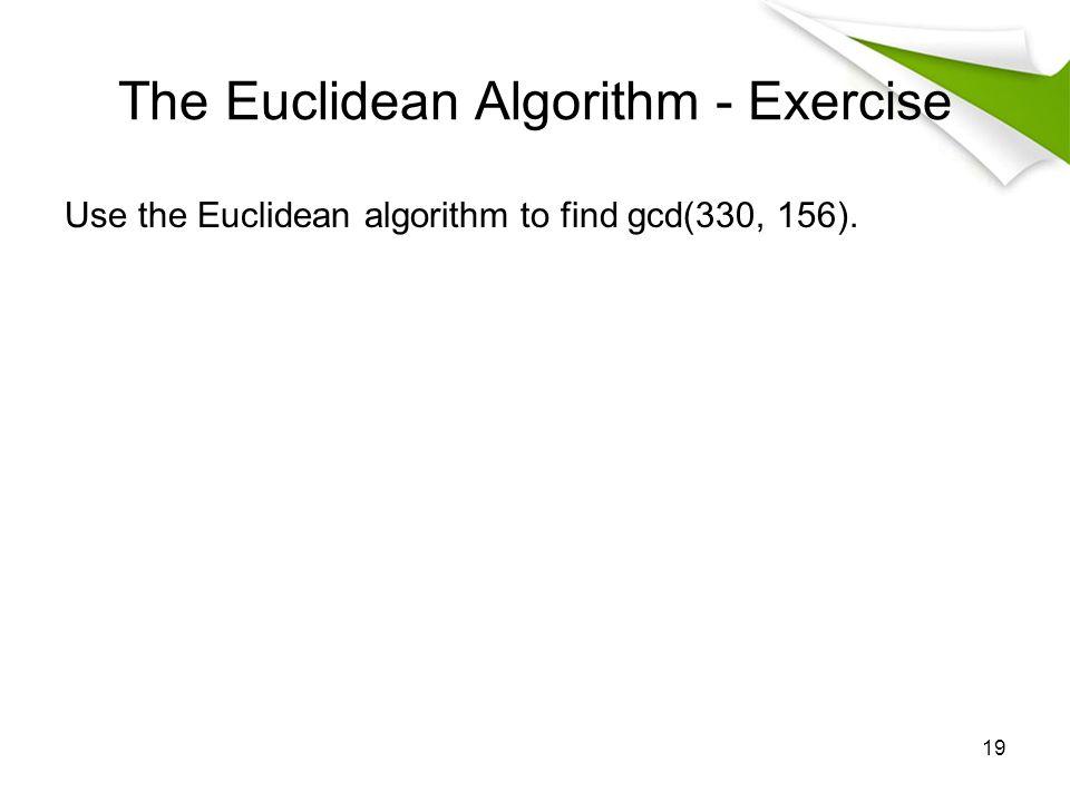 The Euclidean Algorithm - Exercise Use the Euclidean algorithm to find gcd(330, 156). 19