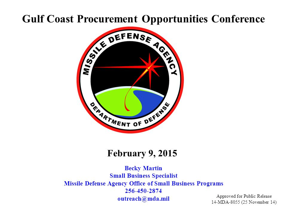Gulf Coast Procurement Opportunities Conference Becky Martin Small Business Specialist Missile Defense Agency Office of Small Business Programs 256-450-2874 outreach@mda.mil February 9, 2015 Approved for Public Release 14-MDA-8055 (25 November 14)